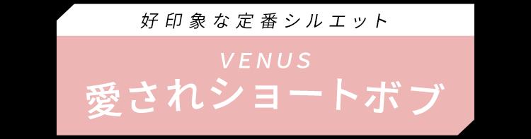 好印象な定番シルエット、VENUS愛されショートボブ