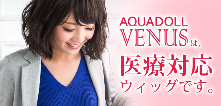 「AQUADOLL VENUS」ウィッグは医療対応ウィッグです。