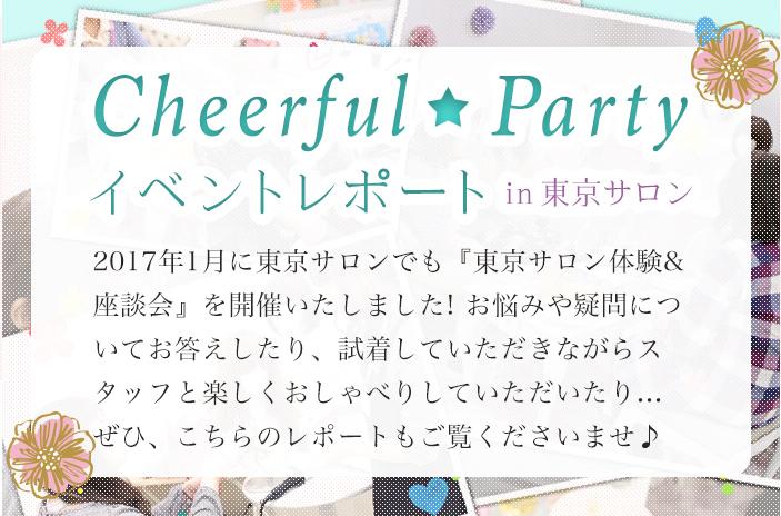 Cheerful Partyイベントレポートin梅田サロン 2017年1月に東京サロンでも『東京サロン体験&座談会』を開催いたしました! お悩みや疑問についてお答えしたり、試着していただきながらスタッフと楽しくおしゃべりしていただいたり... ぜひ、こちらのレポートもご覧くださいませ♪