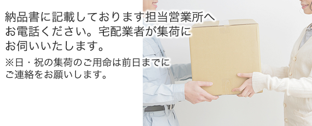 納品書に記載しております担当営業所へお電話ください。宅配業者が集荷にお伺いいたします。