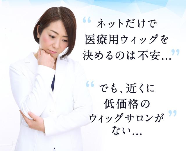 ネットだけで医療用ウィッグを決めるのは不安...でも、近くに低価格のウィッグサロンがない...