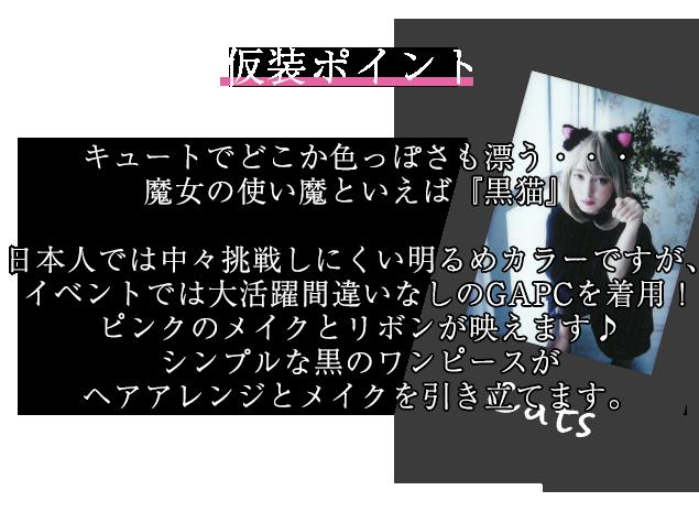 仮装ポイント キュートでどこか色っぽさも漂う・・・魔女の使い魔といえば『黒猫』 日本人では中々挑戦しにくい明るめカラーですが、イベントでは大活躍間違いなしのGAPCを着用!ピンクのメイクとリボンが映えます♪シンプルな黒のワンピースがヘアアレンジとメイクを引き立てます。