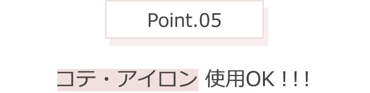 Point.05 コテ・アイロン使用OK!!