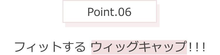 Point.06 フィットするウィッグキャップ!!