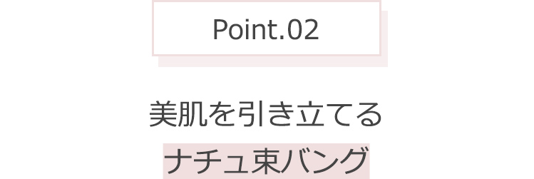 Point.02 美肌を引き立てるナチュ束バング