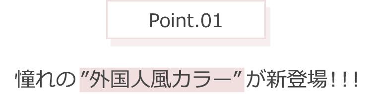 "Point.01 憧れの""外国人風カラー""が新登場!"