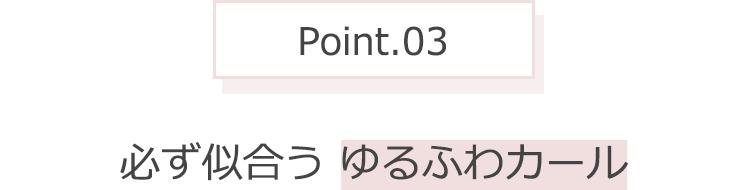 Point.03 必ず似合うゆるふわカール