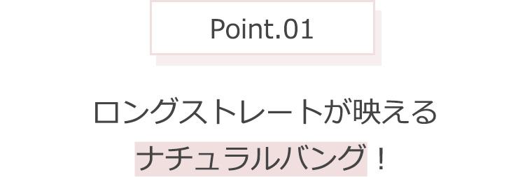 Point.01 ロングストレートが映えるナチュラルバング!