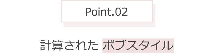 Point.02 計算された ボブスタイル