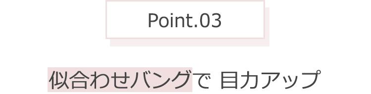 Point.03 似合わせバングで 目力アップ