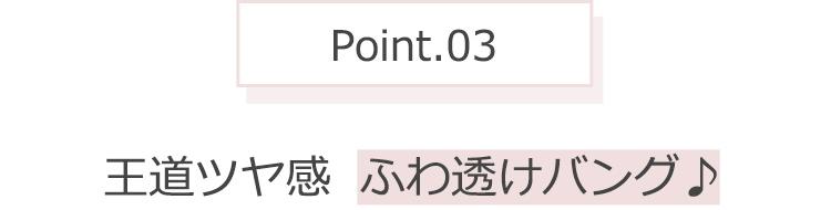 Point.03 王道ツヤ感 ふわ透けバング